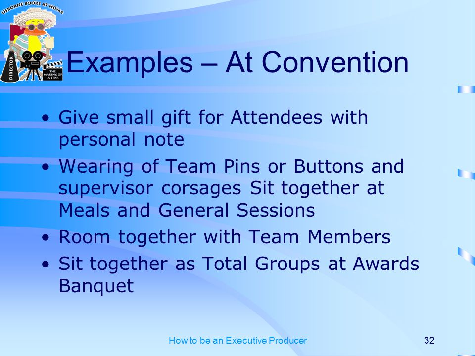 How to be an Executive Producer32 Examples – At Convention Give small gift for Attendees with personal note Wearing of Team Pins or Buttons and supervisor corsages Sit together at Meals and General Sessions Room together with Team Members Sit together as Total Groups at Awards Banquet