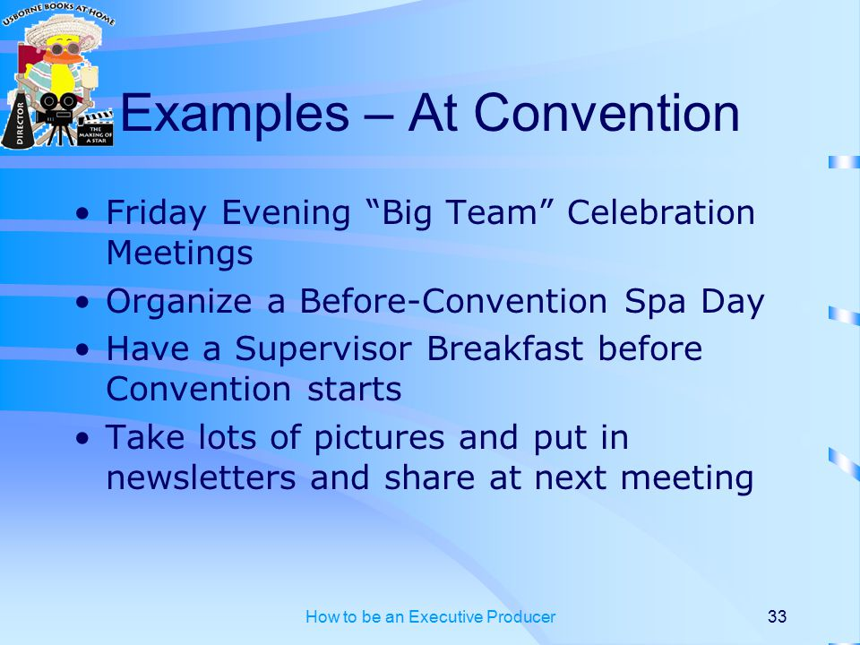 How to be an Executive Producer33 Examples – At Convention Friday Evening Big Team Celebration Meetings Organize a Before-Convention Spa Day Have a Supervisor Breakfast before Convention starts Take lots of pictures and put in newsletters and share at next meeting