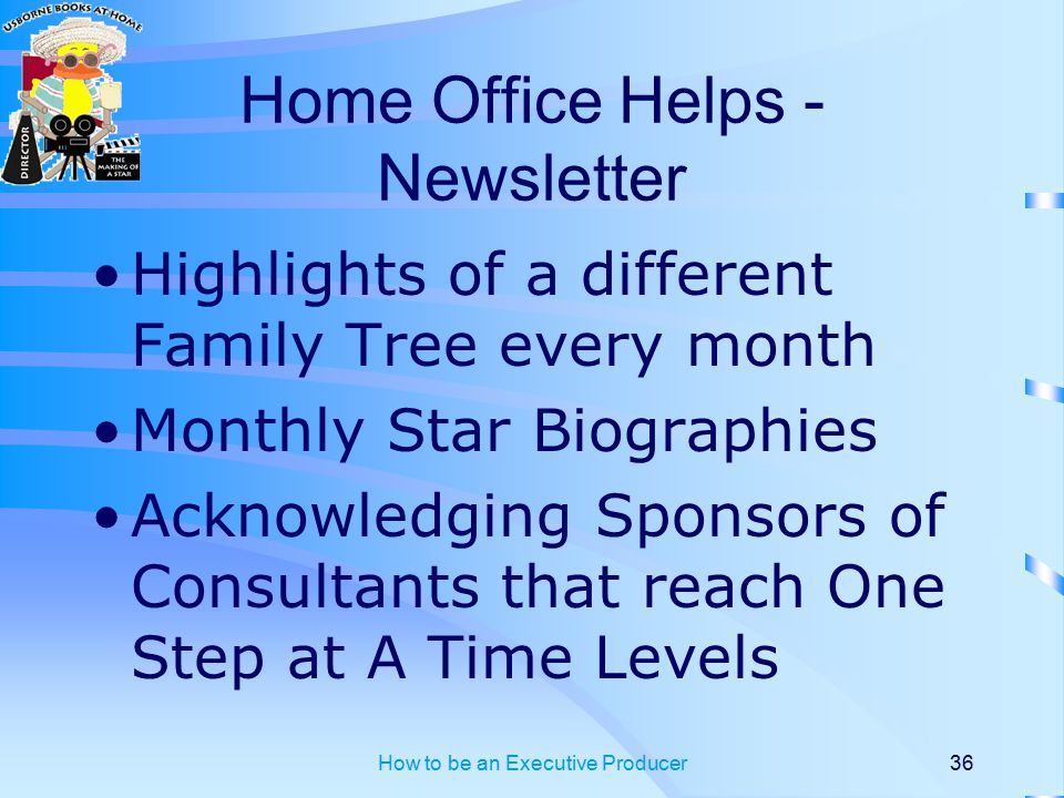 How to be an Executive Producer36 Home Office Helps - Newsletter Highlights of a different Family Tree every month Monthly Star Biographies Acknowledging Sponsors of Consultants that reach One Step at A Time Levels