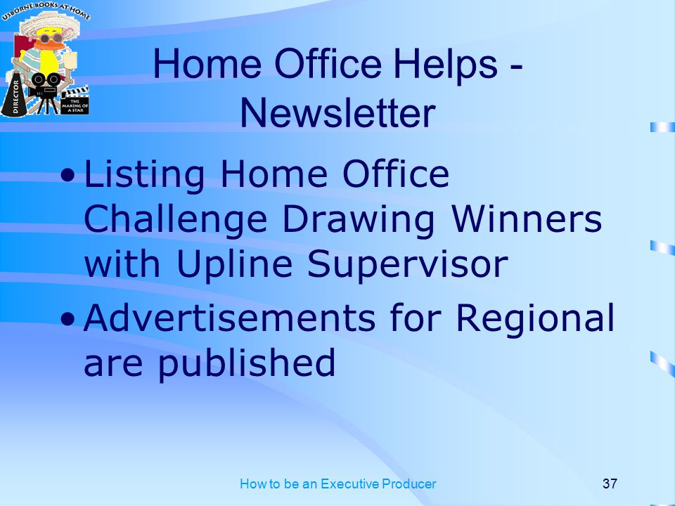 How to be an Executive Producer37 Home Office Helps - Newsletter Listing Home Office Challenge Drawing Winners with Upline Supervisor Advertisements for Regional are published