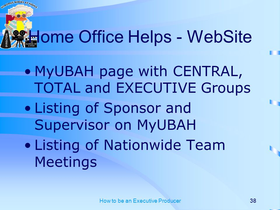 How to be an Executive Producer38 Home Office Helps - WebSite MyUBAH page with CENTRAL, TOTAL and EXECUTIVE Groups Listing of Sponsor and Supervisor on MyUBAH Listing of Nationwide Team Meetings