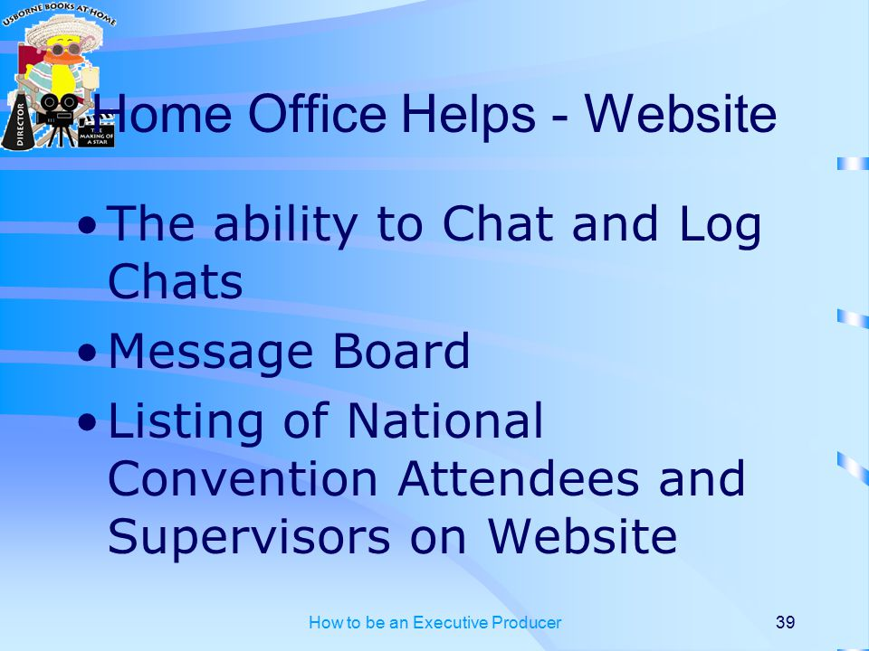 How to be an Executive Producer39 Home Office Helps - Website The ability to Chat and Log Chats Message Board Listing of National Convention Attendees and Supervisors on Website