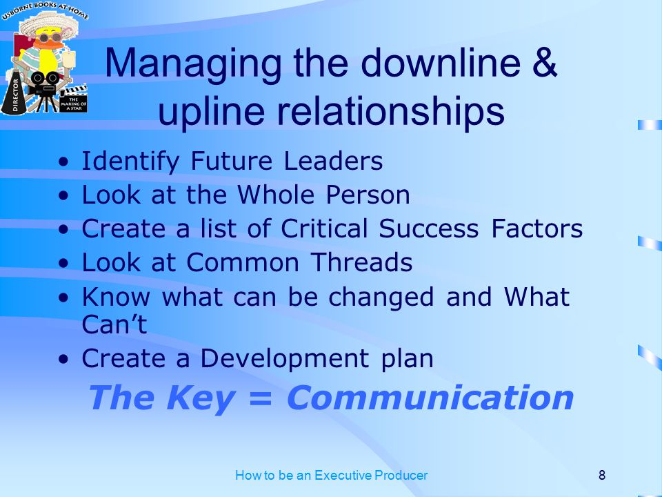 How to be an Executive Producer8 Managing the downline & upline relationships Identify Future Leaders Look at the Whole Person Create a list of Critical Success Factors Look at Common Threads Know what can be changed and What Can't Create a Development plan The Key = Communication