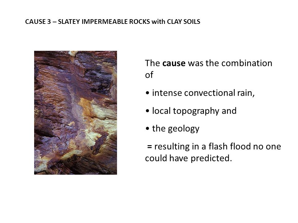 CAUSE 3 – SLATEY IMPERMEABLE ROCKS with CLAY SOILS The cause was the combination of intense convectional rain, local topography and the geology = resulting in a flash flood no one could have predicted.