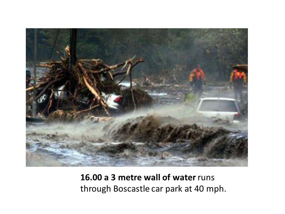 16.00 a 3 metre wall of water runs through Boscastle car park at 40 mph.