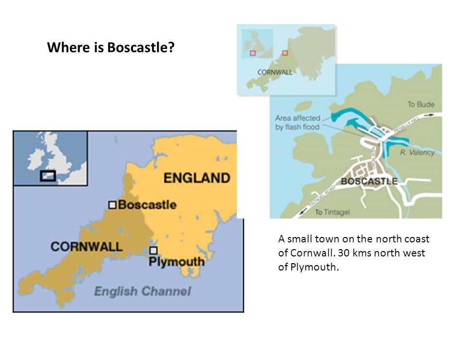 Where is Boscastle A small town on the north coast of Cornwall. 30 kms north west of Plymouth.