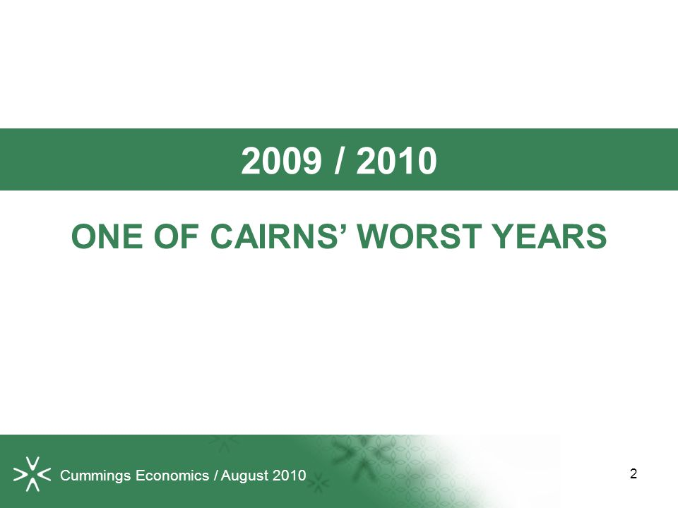 Cummings Economics / August 2010 2009 / 2010 ONE OF CAIRNS' WORST YEARS 2