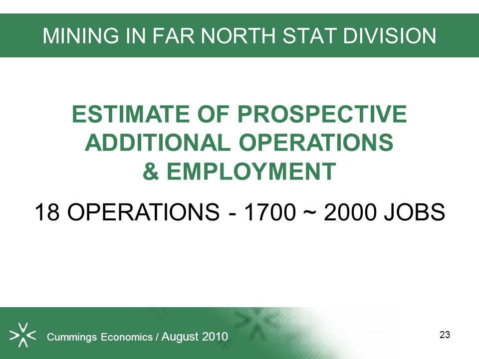 Cummings Economics / August 2010 MINING IN FAR NORTH STAT DIVISION 18 OPERATIONS - 1700 ~ 2000 JOBS ESTIMATE OF PROSPECTIVE ADDITIONAL OPERATIONS & EMPLOYMENT 23
