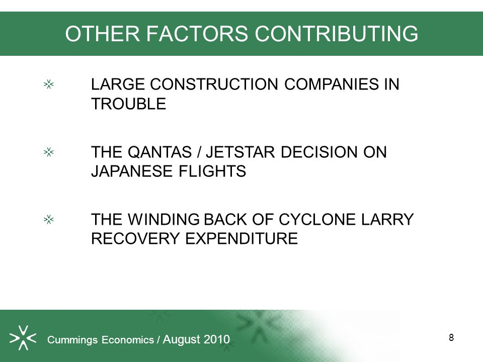 OTHER FACTORS CONTRIBUTING LARGE CONSTRUCTION COMPANIES IN TROUBLE THE QANTAS / JETSTAR DECISION ON JAPANESE FLIGHTS THE WINDING BACK OF CYCLONE LARRY RECOVERY EXPENDITURE Cummings Economics / August 2010 8