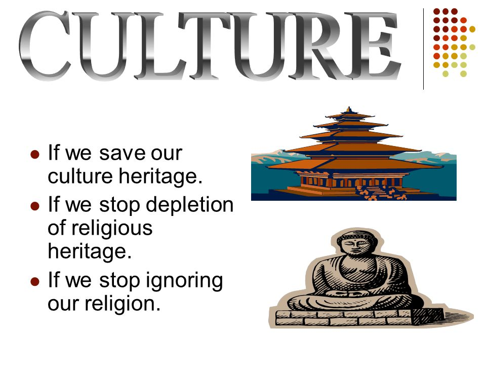If we save our culture heritage. If we stop depletion of religious heritage.