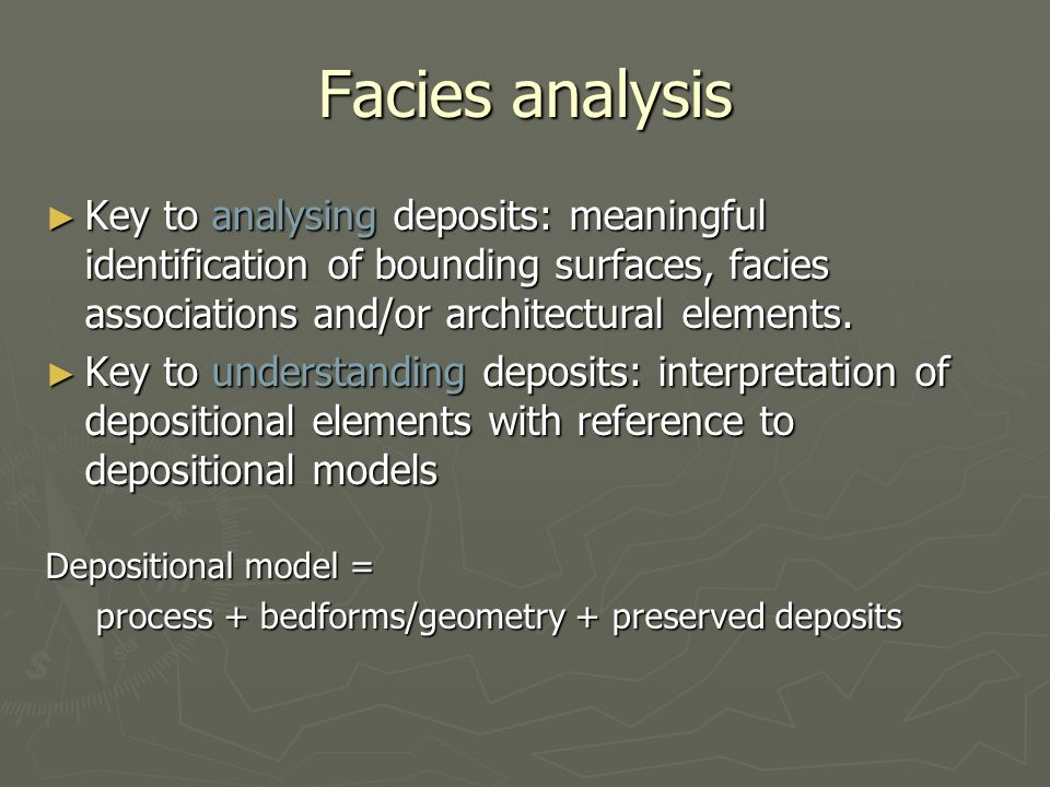 Facies analysis ► Key to analysing deposits: meaningful identification of bounding surfaces, facies associations and/or architectural elements.