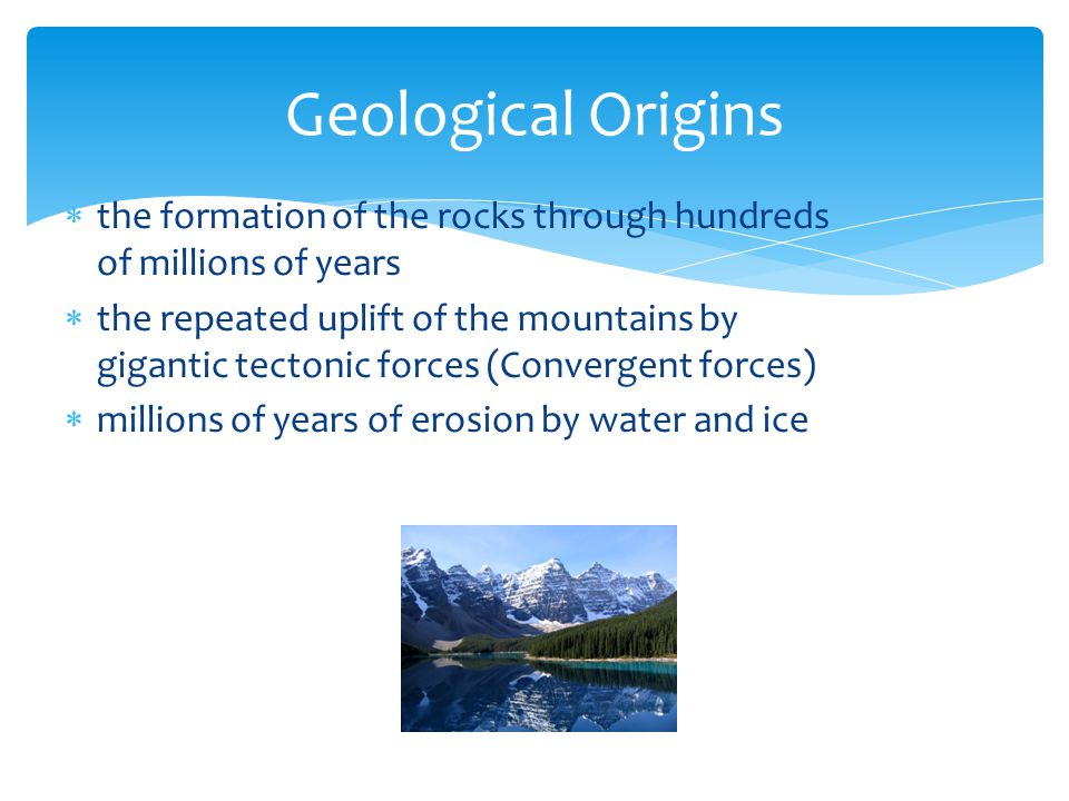  the formation of the rocks through hundreds of millions of years  the repeated uplift of the mountains by gigantic tectonic forces (Convergent forces)  millions of years of erosion by water and ice Geological Origins