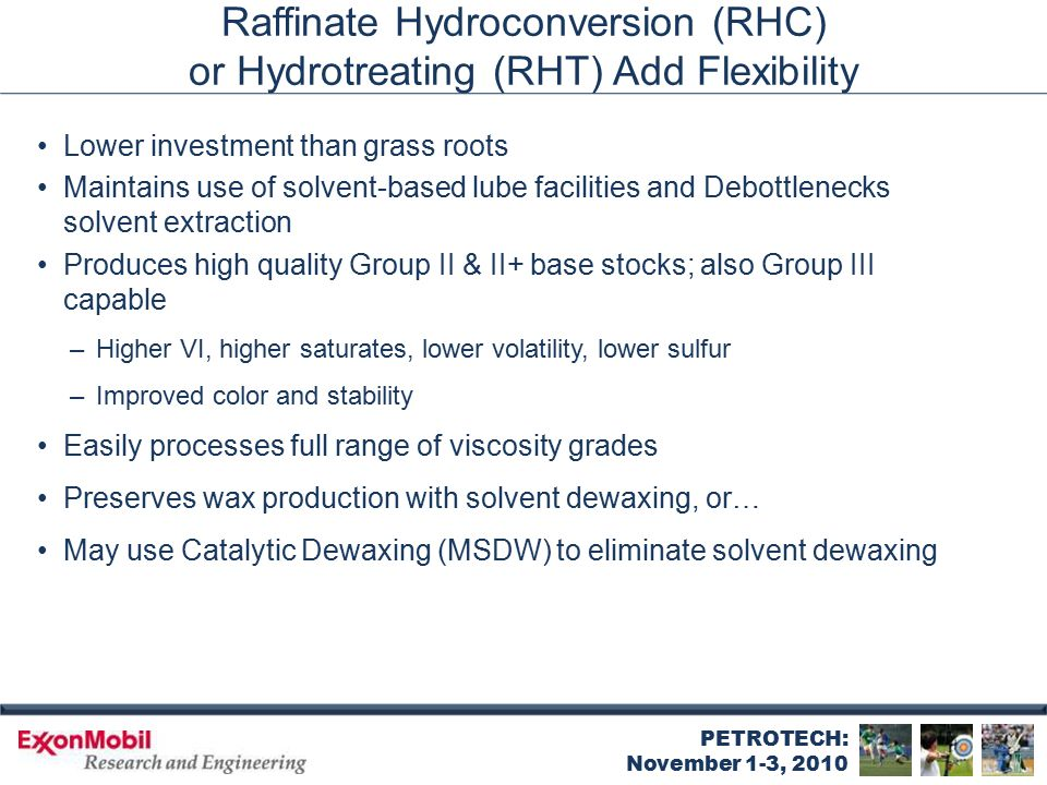PETROTECH: November 1-3, 2010 Raffinate Hydroconversion (RHC) or Hydrotreating (RHT) Add Flexibility Lower investment than grass roots Maintains use o