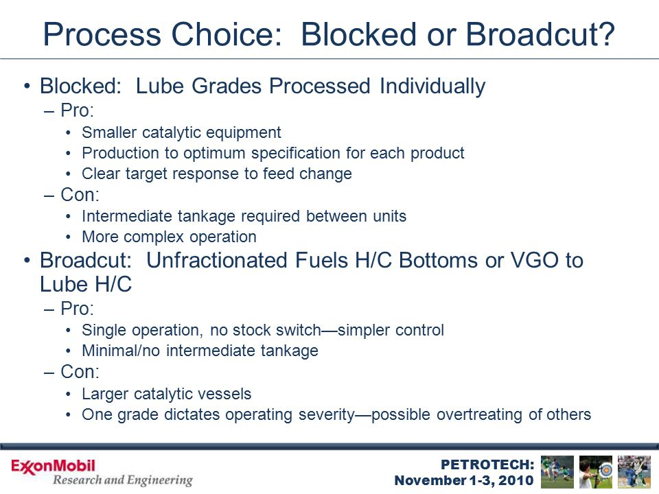 PETROTECH: November 1-3, 2010 Process Choice: Blocked or Broadcut? Blocked: Lube Grades Processed Individually –Pro: Smaller catalytic equipment Produ