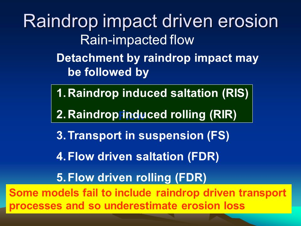 Flow Raindrop impact driven erosion Rain-impacted flow Detachment by raindrop impact may be followed by 1.Raindrop induced saltation (RIS) 2.Raindrop induced rolling (RIR) 3.Transport in suspension (FS) 4.Flow driven saltation (FDR) 5.Flow driven rolling (FDR) Some models fail to include raindrop driven transport processes and so underestimate erosion loss
