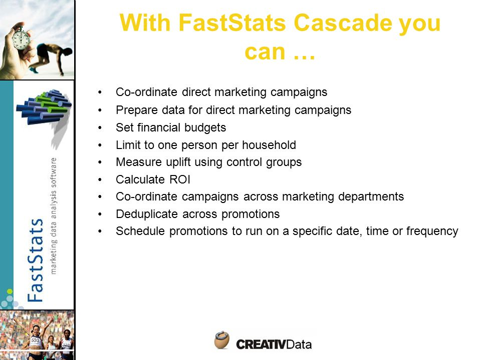 Co-ordinate direct marketing campaigns Prepare data for direct marketing campaigns Set financial budgets Limit to one person per household Measure uplift using control groups Calculate ROI Co-ordinate campaigns across marketing departments Deduplicate across promotions Schedule promotions to run on a specific date, time or frequency With FastStats Cascade you can …