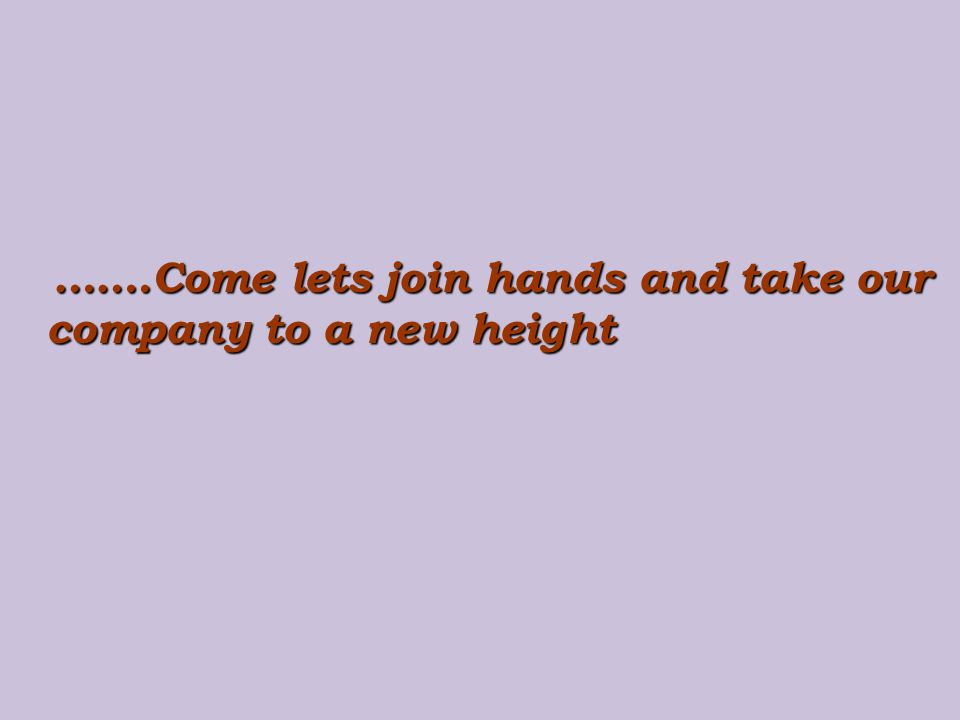 …….Come lets join hands and take our company to a new height …….Come lets join hands and take our company to a new height