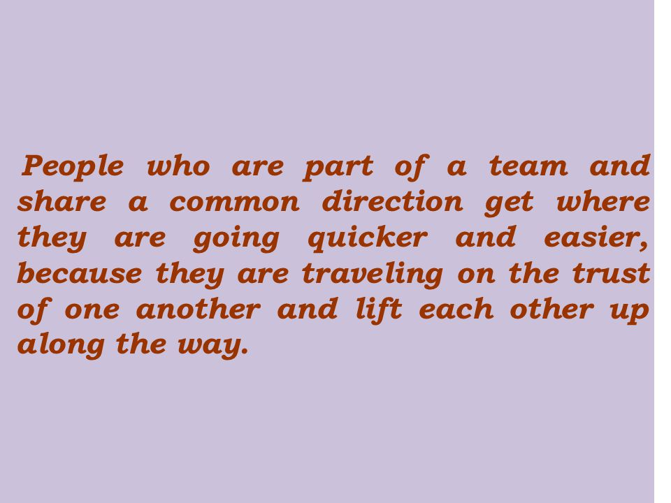 People who are part of a team and share a common direction get where they are going quicker and easier, because they are traveling on the trust of one