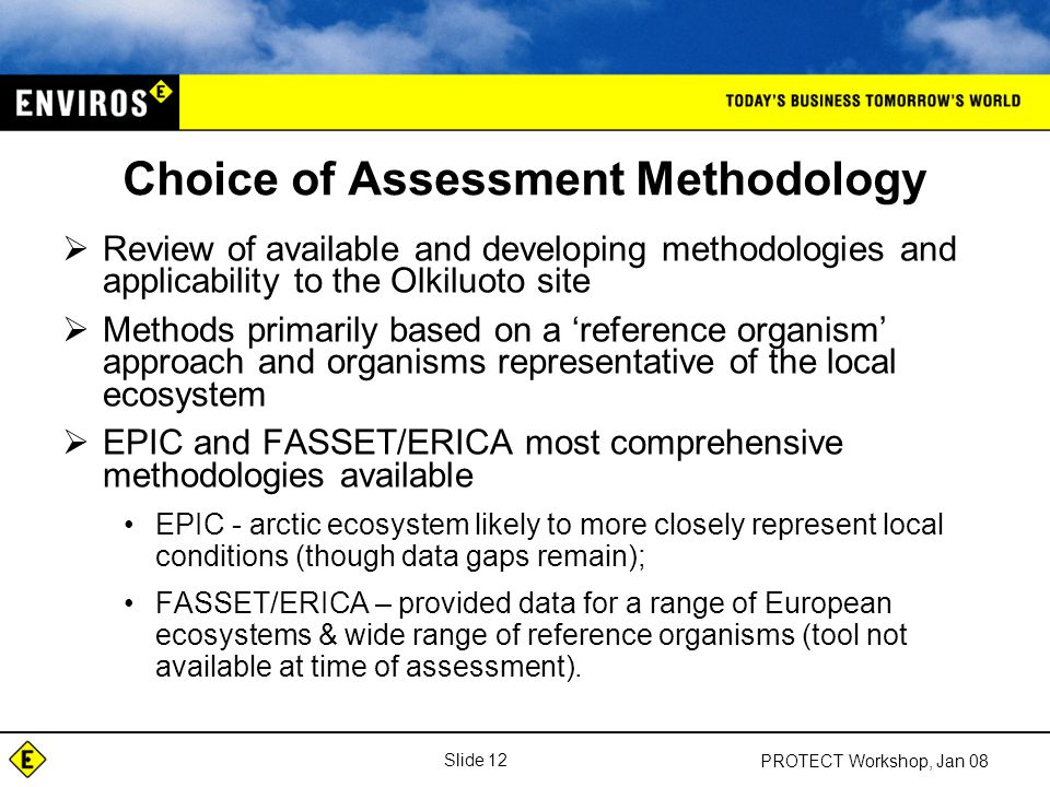 Slide 12 PROTECT Workshop, Jan 08 Choice of Assessment Methodology  Review of available and developing methodologies and applicability to the Olkiluoto site  Methods primarily based on a 'reference organism' approach and organisms representative of the local ecosystem  EPIC and FASSET/ERICA most comprehensive methodologies available EPIC - arctic ecosystem likely to more closely represent local conditions (though data gaps remain); FASSET/ERICA – provided data for a range of European ecosystems & wide range of reference organisms (tool not available at time of assessment).