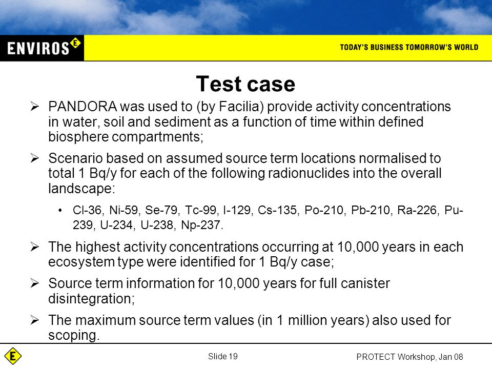 Slide 19 PROTECT Workshop, Jan 08 Test case  PANDORA was used to (by Facilia) provide activity concentrations in water, soil and sediment as a function of time within defined biosphere compartments;  Scenario based on assumed source term locations normalised to total 1 Bq/y for each of the following radionuclides into the overall landscape: Cl-36, Ni-59, Se-79, Tc-99, I-129, Cs-135, Po-210, Pb-210, Ra-226, Pu- 239, U-234, U-238, Np-237.
