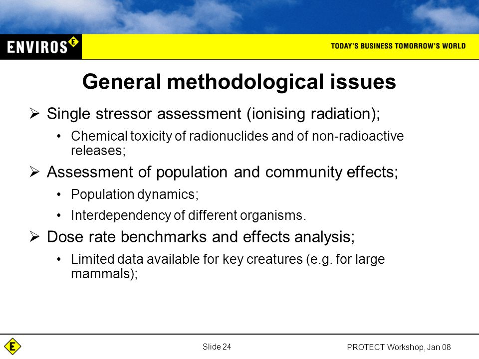 Slide 24 PROTECT Workshop, Jan 08 General methodological issues  Single stressor assessment (ionising radiation); Chemical toxicity of radionuclides and of non-radioactive releases;  Assessment of population and community effects; Population dynamics; Interdependency of different organisms.
