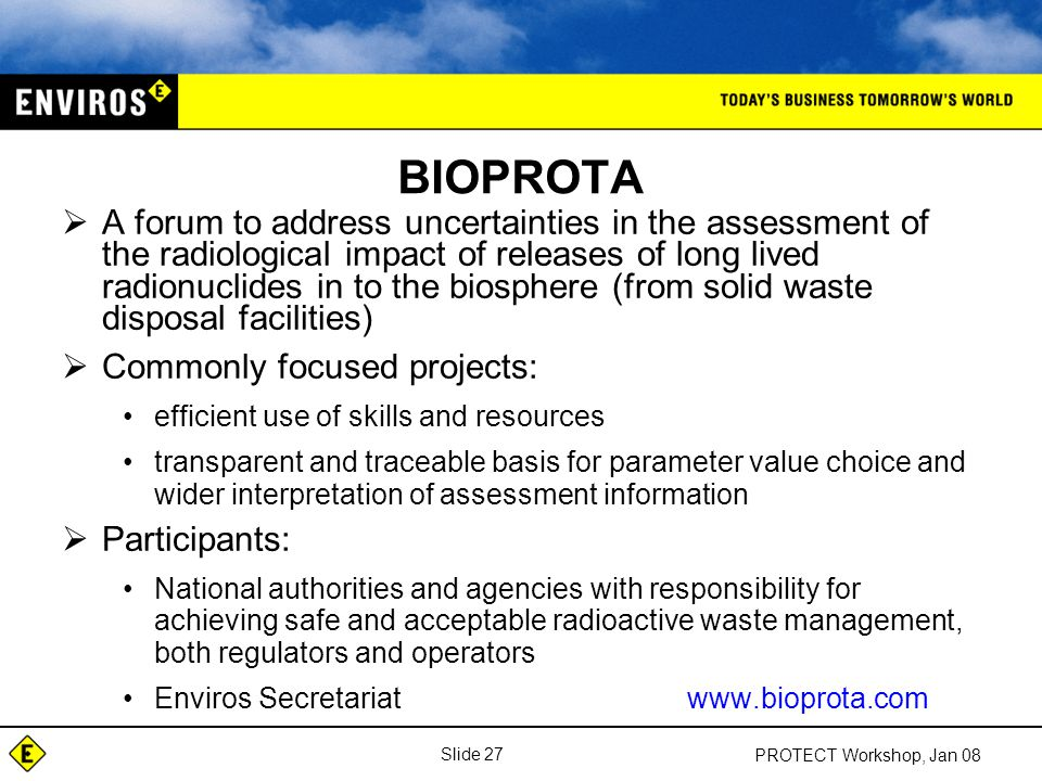 Slide 27 PROTECT Workshop, Jan 08 BIOPROTA  A forum to address uncertainties in the assessment of the radiological impact of releases of long lived radionuclides in to the biosphere (from solid waste disposal facilities)  Commonly focused projects: efficient use of skills and resources transparent and traceable basis for parameter value choice and wider interpretation of assessment information  Participants: National authorities and agencies with responsibility for achieving safe and acceptable radioactive waste management, both regulators and operators Enviros Secretariatwww.bioprota.com