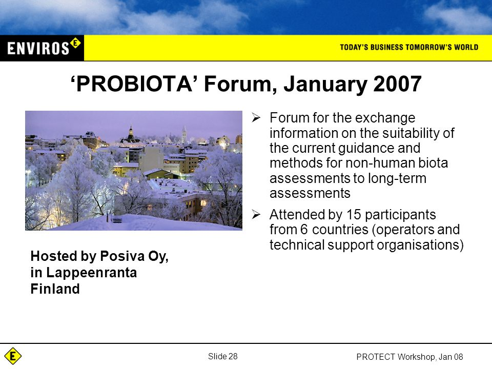 Slide 28 PROTECT Workshop, Jan 08 'PROBIOTA' Forum, January 2007  Forum for the exchange information on the suitability of the current guidance and methods for non-human biota assessments to long-term assessments  Attended by 15 participants from 6 countries (operators and technical support organisations) Hosted by Posiva Oy, in Lappeenranta Finland