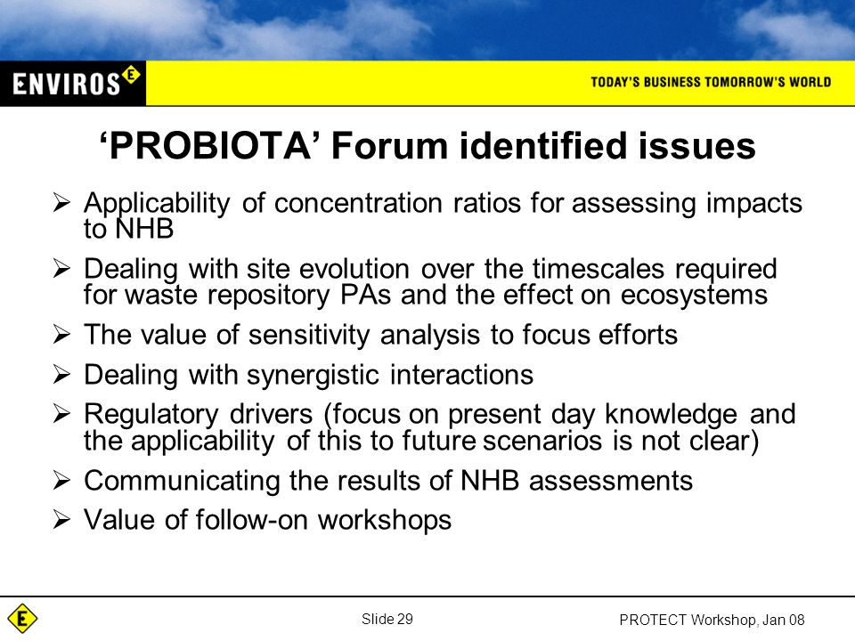 Slide 29 PROTECT Workshop, Jan 08 'PROBIOTA' Forum identified issues  Applicability of concentration ratios for assessing impacts to NHB  Dealing with site evolution over the timescales required for waste repository PAs and the effect on ecosystems  The value of sensitivity analysis to focus efforts  Dealing with synergistic interactions  Regulatory drivers (focus on present day knowledge and the applicability of this to future scenarios is not clear)  Communicating the results of NHB assessments  Value of follow-on workshops