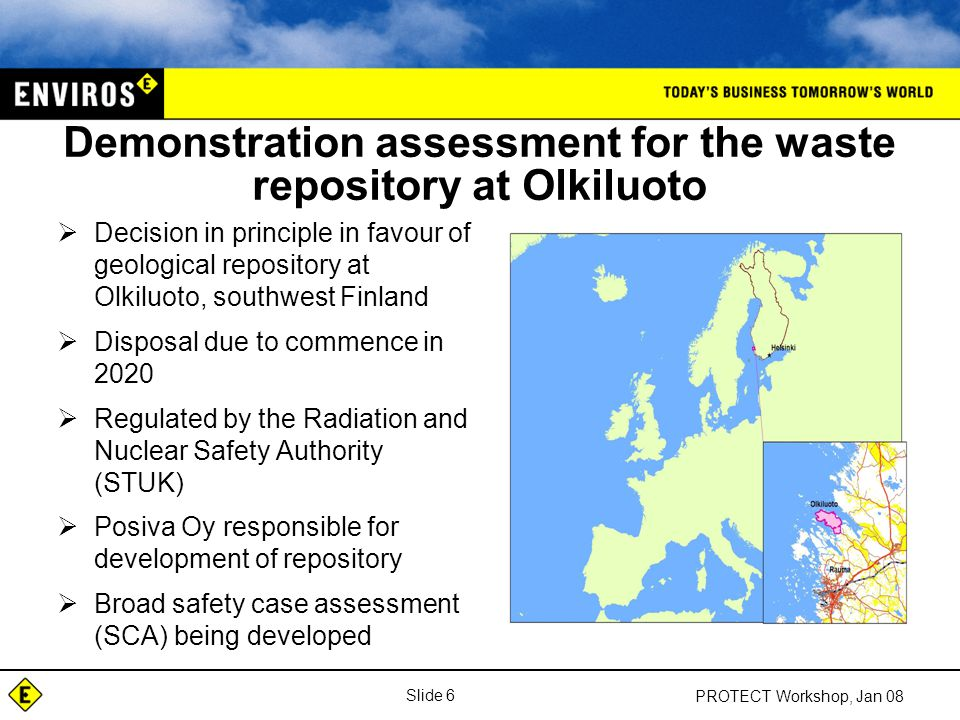 Slide 6 PROTECT Workshop, Jan 08 Demonstration assessment for the waste repository at Olkiluoto  Decision in principle in favour of geological repository at Olkiluoto, southwest Finland  Disposal due to commence in 2020  Regulated by the Radiation and Nuclear Safety Authority (STUK)  Posiva Oy responsible for development of repository  Broad safety case assessment (SCA) being developed