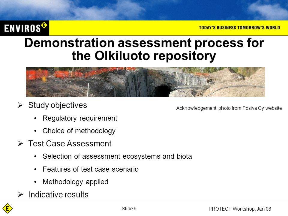 Slide 30 PROTECT Workshop, Jan 08 BIOPROTA - Proposal for sensitivity analysis  Evaluate the robustness of assessment data in relation to the key long-lived radionuclides applicable to deep geological disposal facilities;  Identify important data gaps and uncertainties related to biota dose assessment upon which future tasks may be identified;  Determine the impact of given release scenario assumptions and climate variations on calculated dose rate;  Evaluate the potential range of parameter values used in the assessment, the availability and 'robustness' of data;  Undertake a sensitivity analysis to identify the parameters and uncertainties that contribute most significantly to the overall results;  Perform a knowledge quality assessment to identify key gaps in data and understanding;