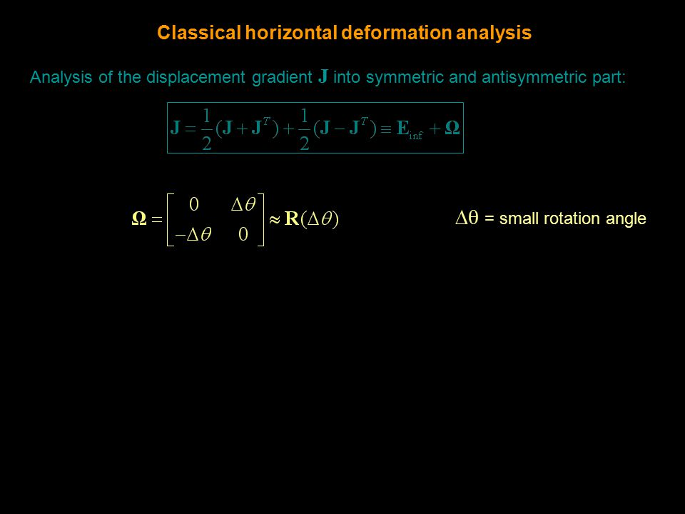 Analysis of the displacement gradient J into symmetric and antisymmetric part:  = small rotation angle Classical horizontal deformation analysis