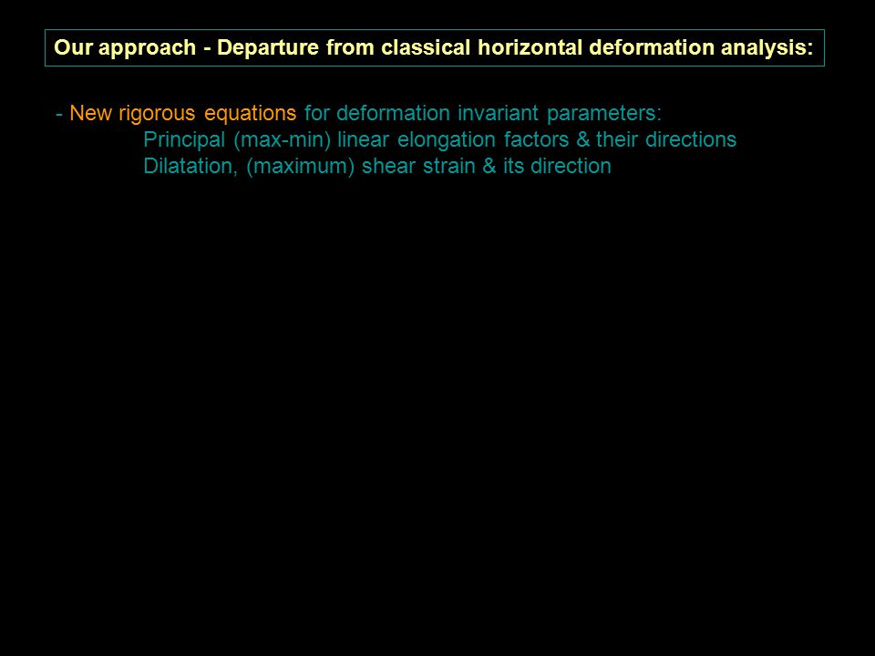 Our approach - Departure from classical horizontal deformation analysis: - New rigorous equations for deformation invariant parameters: Principal (max-min) linear elongation factors & their directions Dilatation, (maximum) shear strain & its direction - New rigorous equations for horizontal deformation analysis on the reference ellipsoid Attention: NOT for the physical surface of the earth, NOT 3-dimentional !