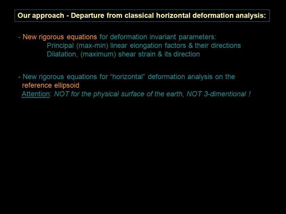Our approach - Departure from classical horizontal deformation analysis: - New rigorous equations for deformation invariant parameters: Principal (max-min) linear elongation factors & their directions Dilatation, (maximum) shear strain & its direction - Separation of relative rigid motion of (sub)regions from actual deformation: Identification of regions with different kinematic behavior (clustering) Use of best fitting reference system for each region (Concept of regional discrete Tisserant reference system) - New rigorous equations for horizontal deformation analysis on the reference ellipsoid Attention: NOT for the physical surface of the earth, NOT 3-dimentional !