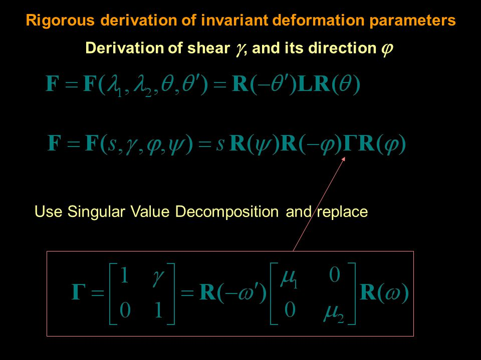 Use Singular Value Decomposition and replace Rigorous derivation of invariant deformation parameters Derivation of shear , and its direction 