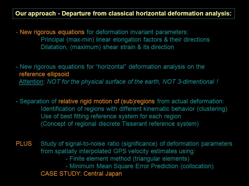 Our approach - Departure from classical horizontal deformation analysis: - New rigorous equations for deformation invariant parameters: Principal (max-min) linear elongation factors & their directions Dilatation, (maximum) shear strain & its direction - Separation of relative rigid motion of (sub)regions from actual deformation: Identification of regions with different kinematic behavior (clustering) Use of best fitting reference system for each region (Concept of regional discrete Tisserant reference system) - New rigorous equations for horizontal deformation analysis on the reference ellipsoid Attention: NOT for the physical surface of the earth, NOT 3-dimentional .