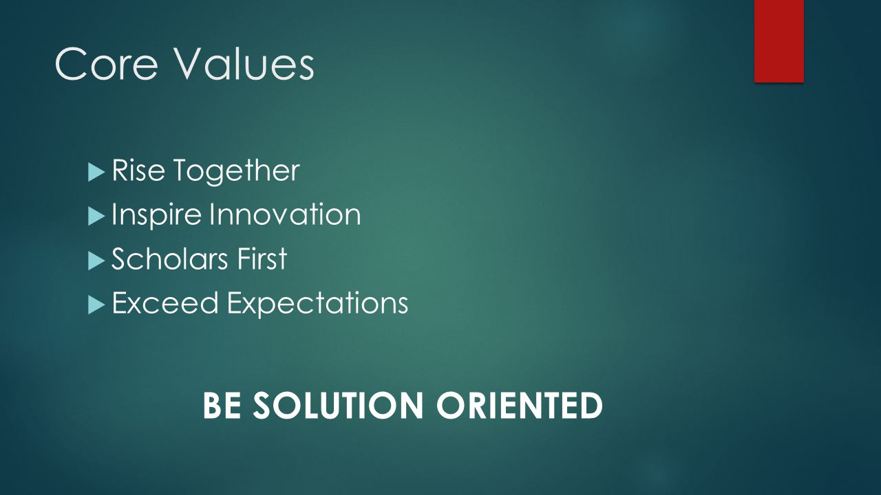 Core Values  Rise Together  Inspire Innovation  Scholars First  Exceed Expectations BE SOLUTION ORIENTED