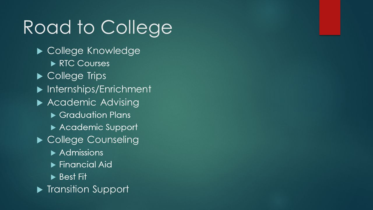 Road to College  College Knowledge  RTC Courses  College Trips  Internships/Enrichment  Academic Advising  Graduation Plans  Academic Support  College Counseling  Admissions  Financial Aid  Best Fit  Transition Support