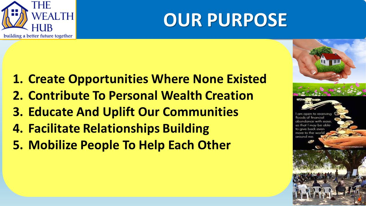 OUR PURPOSE OUR PURPOSE 1.Create Opportunities Where None Existed 2.Contribute To Personal Wealth Creation 3.Educate And Uplift Our Communities 4.Faci