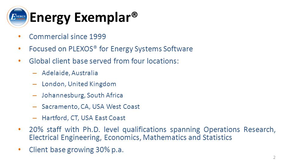 Energy Exemplar® Commercial since 1999 Focused on PLEXOS® for Energy Systems Software Global client base served from four locations: – Adelaide, Australia – London, United Kingdom – Johannesburg, South Africa – Sacramento, CA, USA West Coast – Hartford, CT, USA East Coast 20% staff with Ph.D.