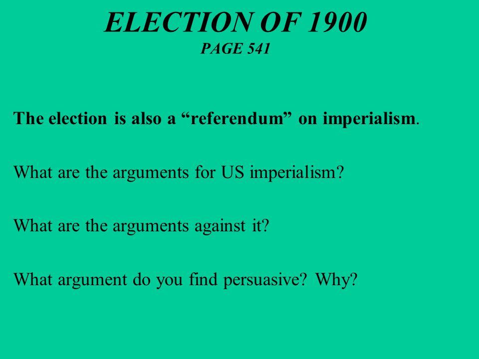 "ELECTION OF 1900 PAGE 541 The election is also a ""referendum"" on imperialism. What are the arguments for US imperialism? What are the arguments agains"