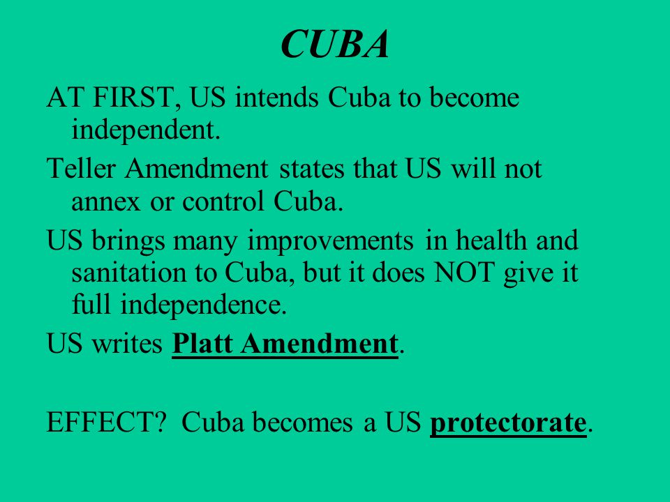 CUBA AT FIRST, US intends Cuba to become independent. Teller Amendment states that US will not annex or control Cuba. US brings many improvements in h
