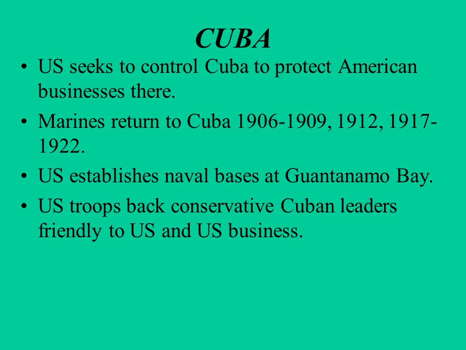 CUBA US seeks to control Cuba to protect American businesses there. Marines return to Cuba 1906-1909, 1912, 1917- 1922. US establishes naval bases at