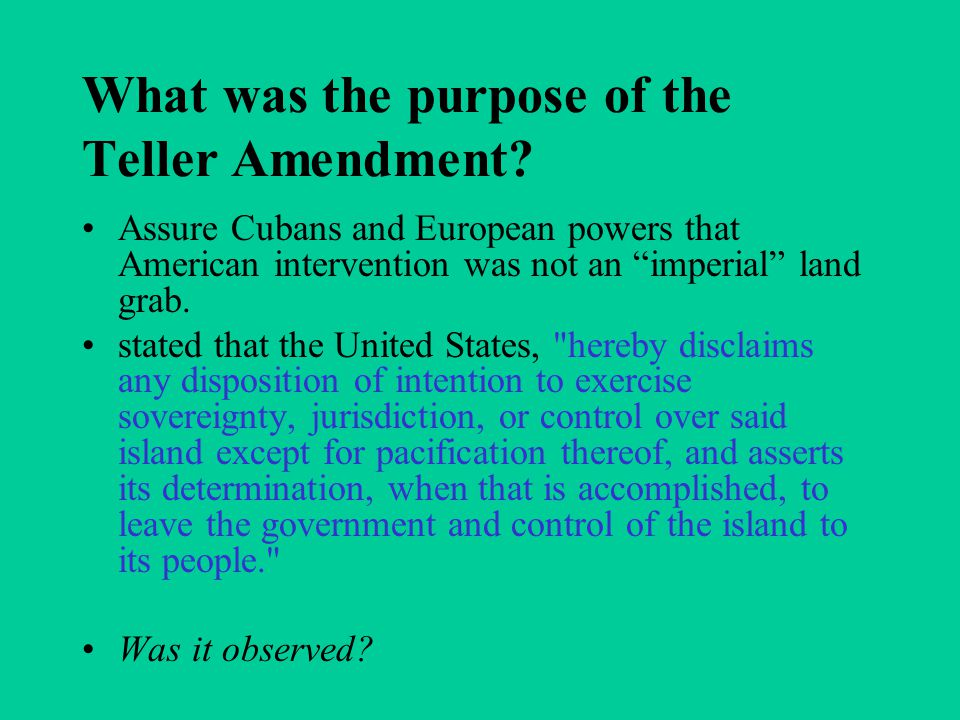 "What was the purpose of the Teller Amendment? Assure Cubans and European powers that American intervention was not an ""imperial"" land grab. stated tha"