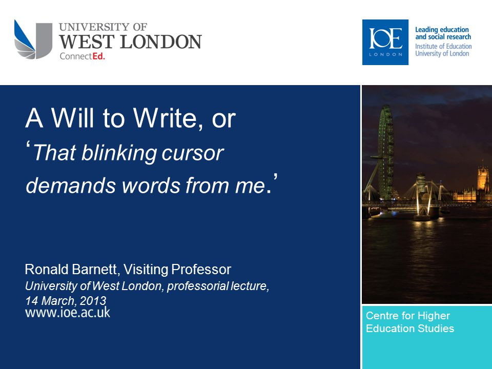 A Will to Write, or ' That blinking cursor demands words from me.' Ronald Barnett, Visiting Professor University of West London, professorial lecture, 14 March, 2013 Centre for Higher Education Studies Sub-brand to go here