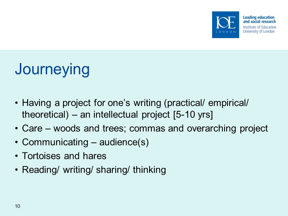 10 Journeying Having a project for one's writing (practical/ empirical/ theoretical) – an intellectual project [5-10 yrs] Care – woods and trees; commas and overarching project Communicating – audience(s) Tortoises and hares Reading/ writing/ sharing/ thinking