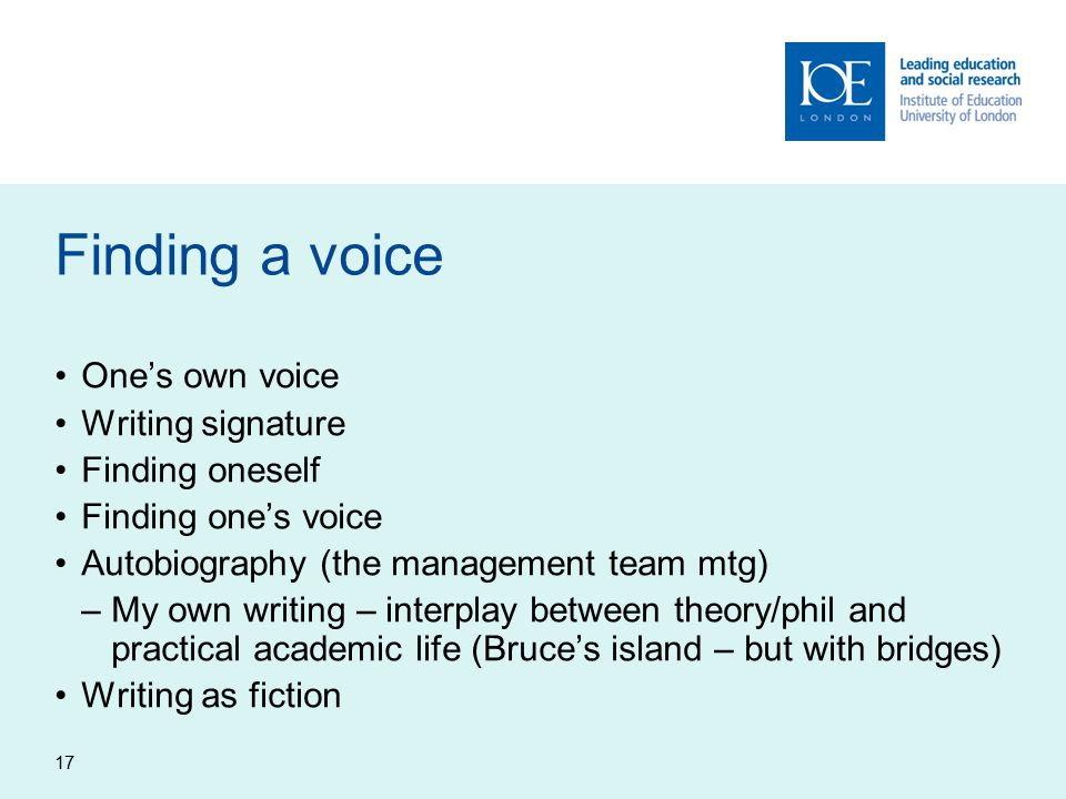 17 Finding a voice One's own voice Writing signature Finding oneself Finding one's voice Autobiography (the management team mtg) –My own writing – interplay between theory/phil and practical academic life (Bruce's island – but with bridges) Writing as fiction