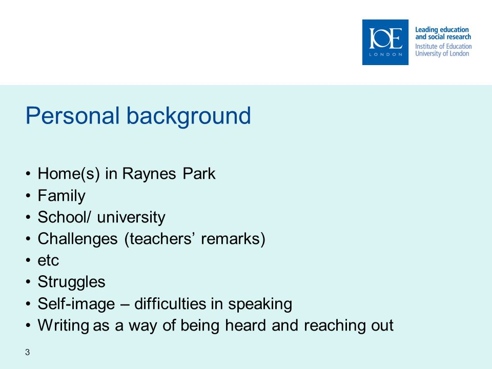 3 Personal background Home(s) in Raynes Park Family School/ university Challenges (teachers' remarks) etc Struggles Self-image – difficulties in speaking Writing as a way of being heard and reaching out