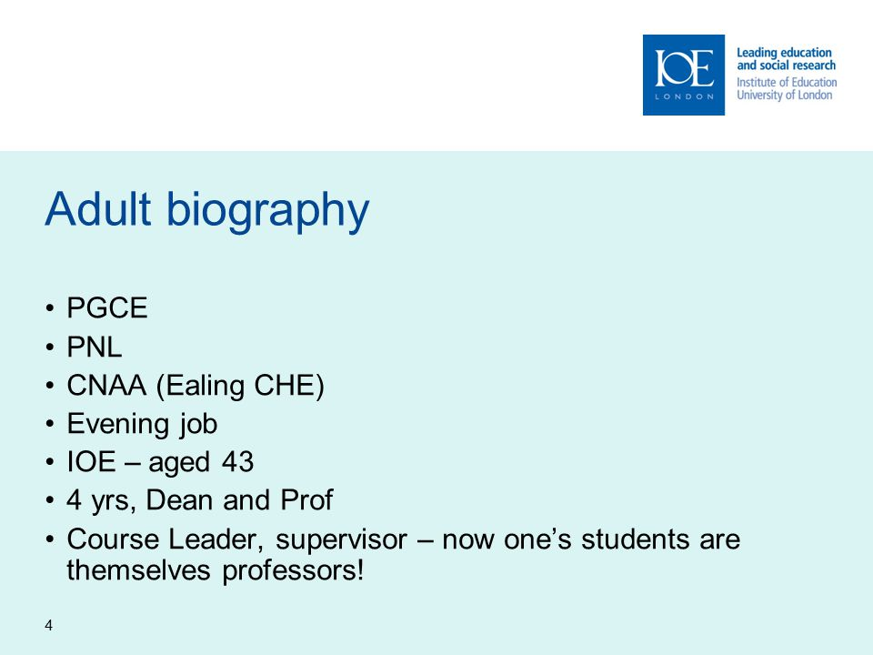4 Adult biography PGCE PNL CNAA (Ealing CHE) Evening job IOE – aged 43 4 yrs, Dean and Prof Course Leader, supervisor – now one's students are themselves professors!
