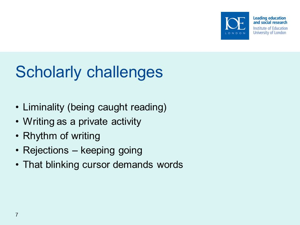 7 Scholarly challenges Liminality (being caught reading) Writing as a private activity Rhythm of writing Rejections – keeping going That blinking cursor demands words