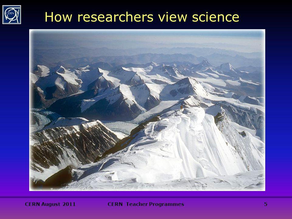 5 How researchers view science CERN August 2011CERN Teacher Programmes